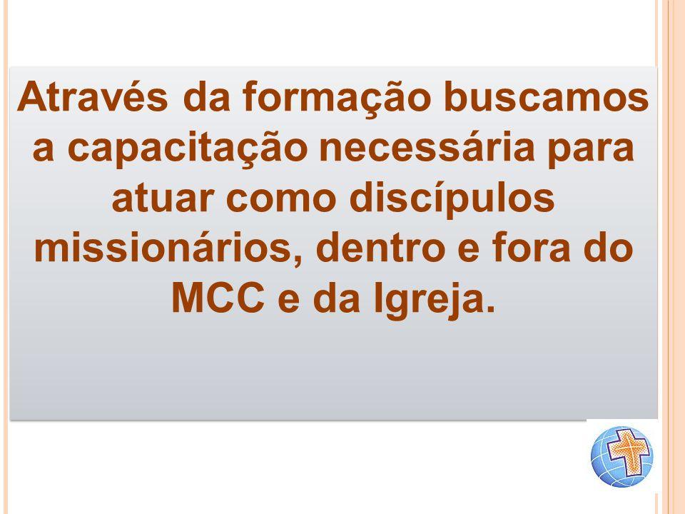 Através da formação buscamos a capacitação necessária para atuar como discípulos missionários, dentro e fora do MCC e da Igreja. Através da formação b