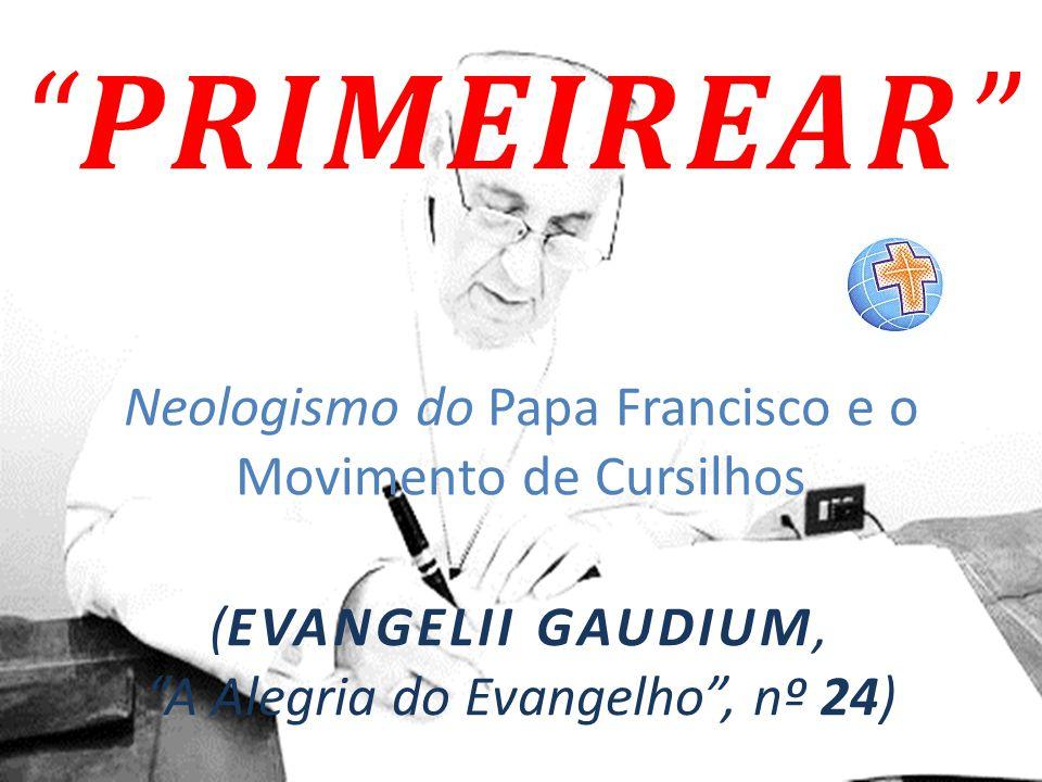 """""""PRIMEIREAR"""" Neologismo do Papa Francisco e o Movimento de Cursilhos (EVANGELII GAUDIUM, """"A Alegria do Evangelho"""", nº 24)"""
