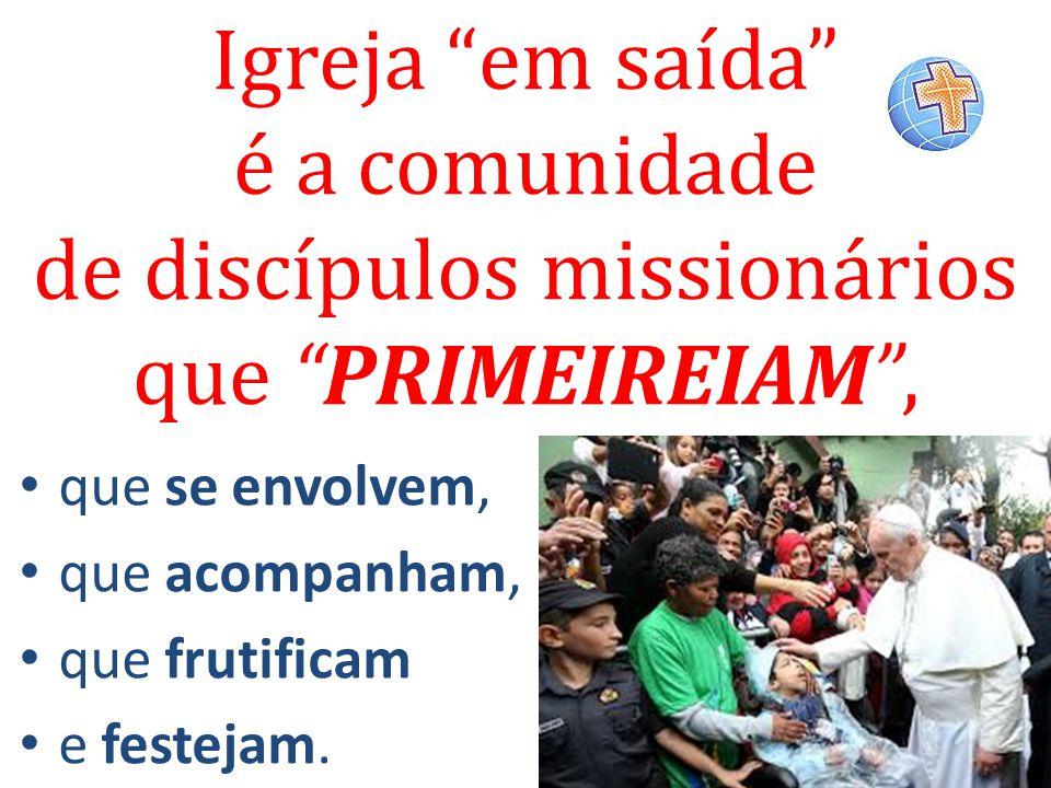 """Igreja """"em saída"""" é a comunidade de discípulos missionários que """"PRIMEIREIAM"""", que se envolvem, que acompanham, que frutificam e festejam."""