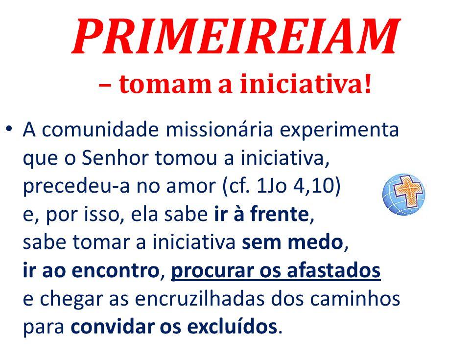 PRIMEIREIAM – tomam a iniciativa! A comunidade missionária experimenta que o Senhor tomou a iniciativa, precedeu-a no amor (cf. 1Jo 4,10) e, por isso,