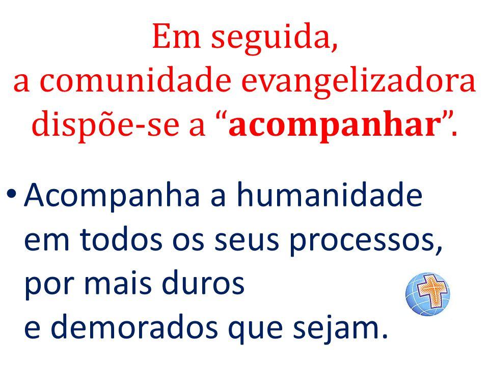"""Em seguida, a comunidade evangelizadora dispõe-se a """"acompanhar"""". Acompanha a humanidade em todos os seus processos, por mais duros e demorados que se"""