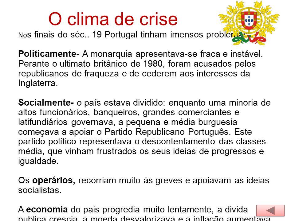 O clima de crise No s finais do séc.. 19 Portugal tinham imensos problemas. Politicamente- A monarquia apresentava-se fraca e instável. Perante o ulti