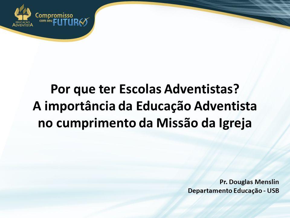 Por que ter Escolas Adventistas? A importância da Educação Adventista no cumprimento da Missão da Igreja Pr. Douglas Menslin Departamento Educação - U