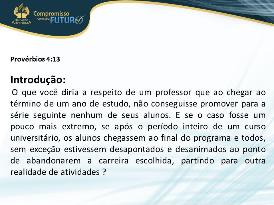 Provérbios 4:13 Introdução: O que você diria a respeito de um professor que ao chegar ao término de um ano de estudo, não conseguisse promover para a