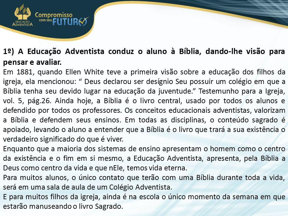 1º) A Educação Adventista conduz o aluno à Bíblia, dando-lhe visão para pensar e avaliar. Em 1881, quando Ellen White teve a primeira visão sobre a ed
