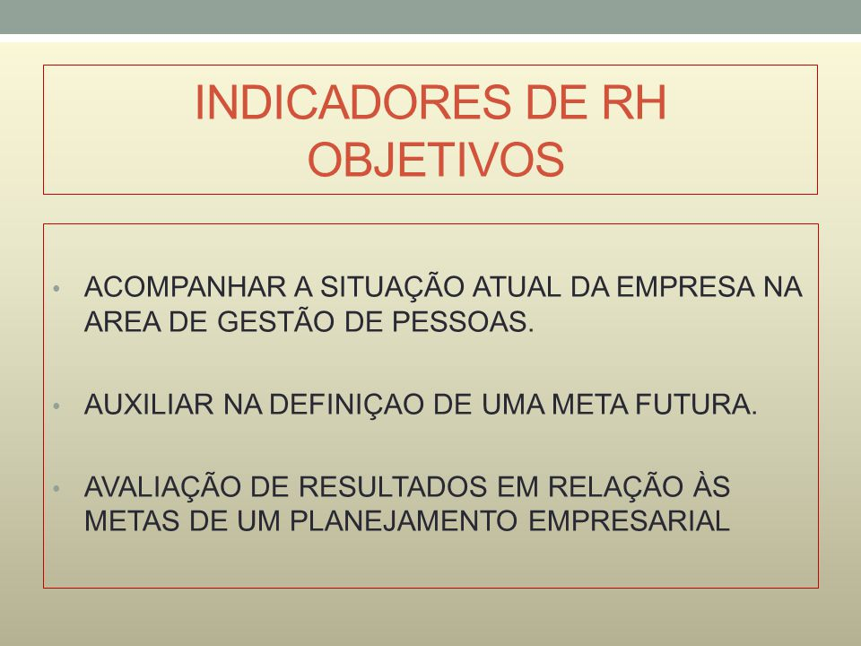 INDICADORES DE RH OBJETIVOS ACOMPANHAR A SITUAÇÃO ATUAL DA EMPRESA NA AREA DE GESTÃO DE PESSOAS.