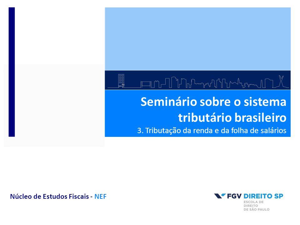 Seminário sobre o sistema tributário brasileiro 3. Tributação da renda e da folha de salários Núcleo de Estudos Fiscais - NEF