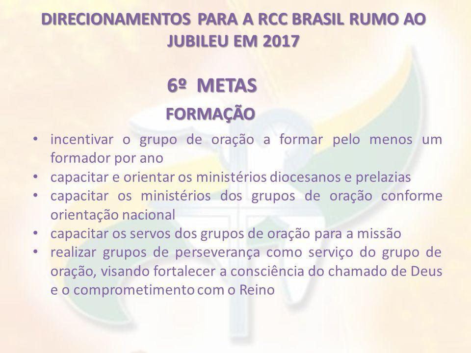 DIRECIONAMENTOS PARA A RCC BRASIL RUMO AO JUBILEU EM 2017 6º METAS incentivar o grupo de oração a formar pelo menos um formador por ano capacitar e or
