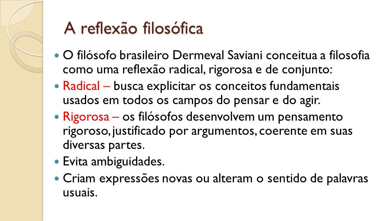 A reflexão filosófica O filósofo brasileiro Dermeval Saviani conceitua a filosofia como uma reflexão radical, rigorosa e de conjunto: Radical – busca