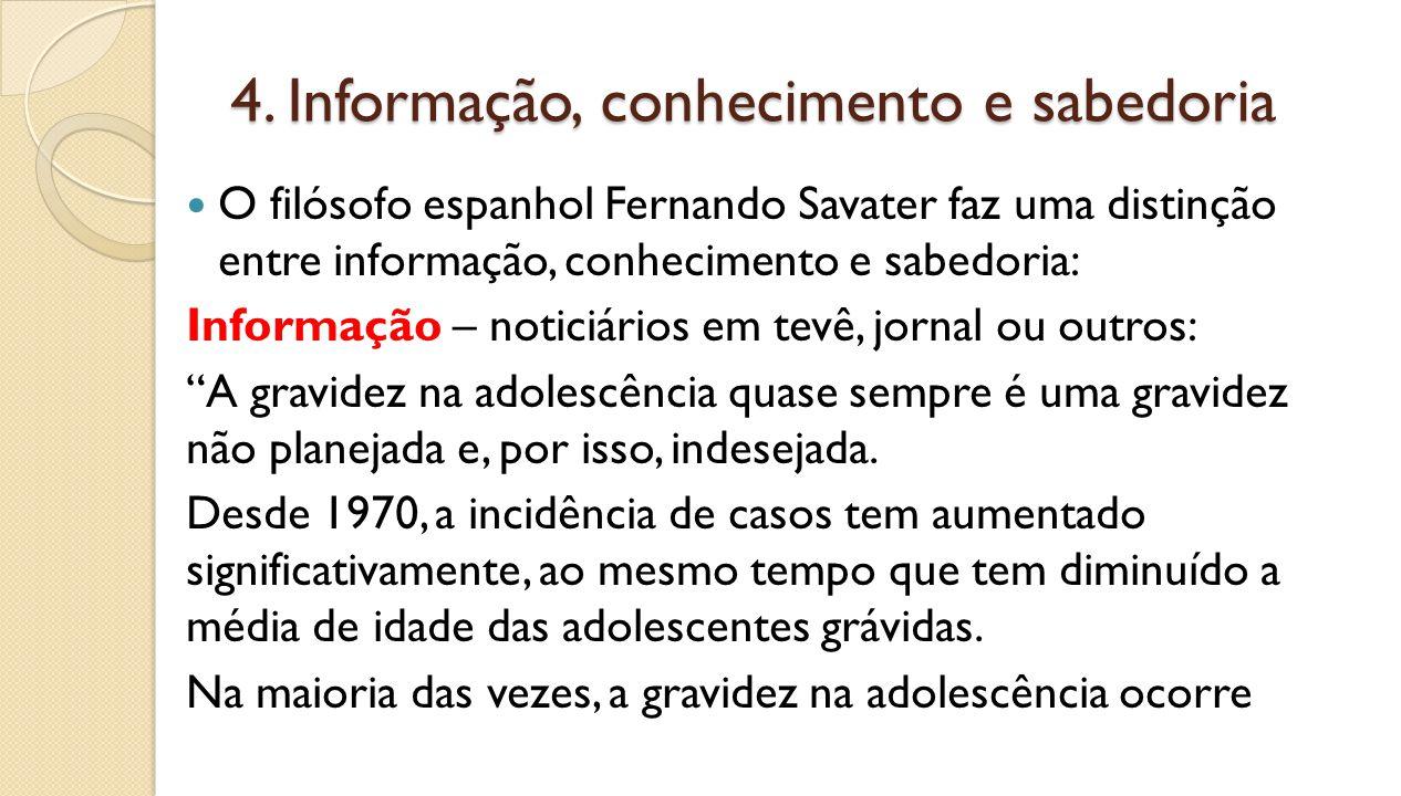 4. Informação, conhecimento e sabedoria O filósofo espanhol Fernando Savater faz uma distinção entre informação, conhecimento e sabedoria: Informação