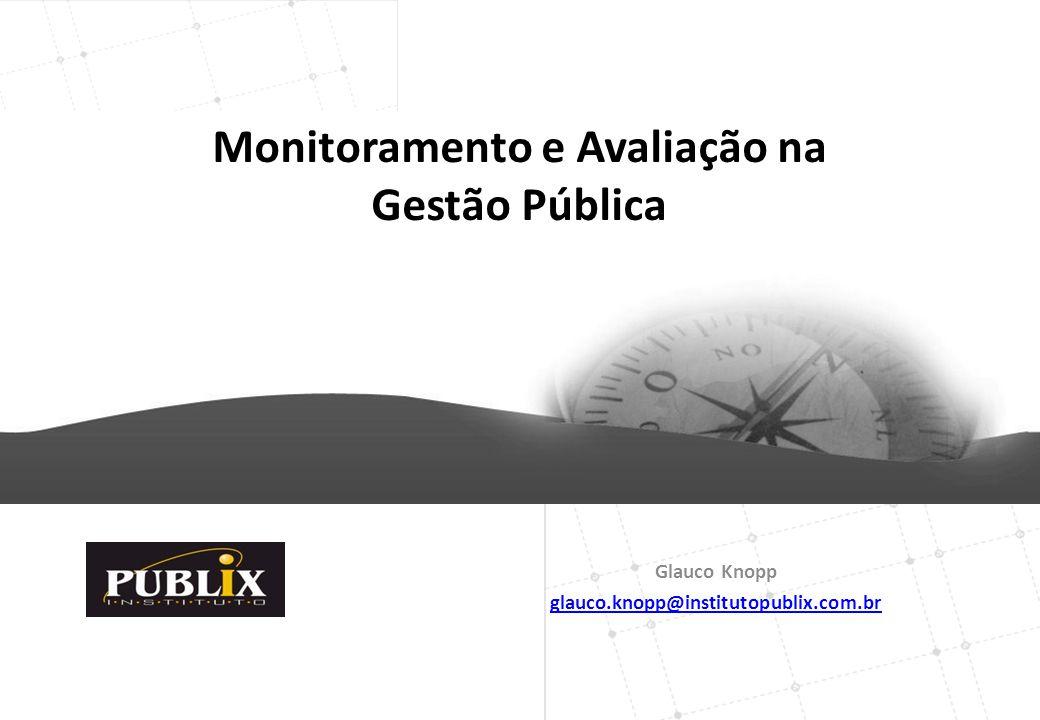 Glauco Knopp glauco.knopp@institutopublix.com.br Monitoramento e Avaliação na Gestão Pública