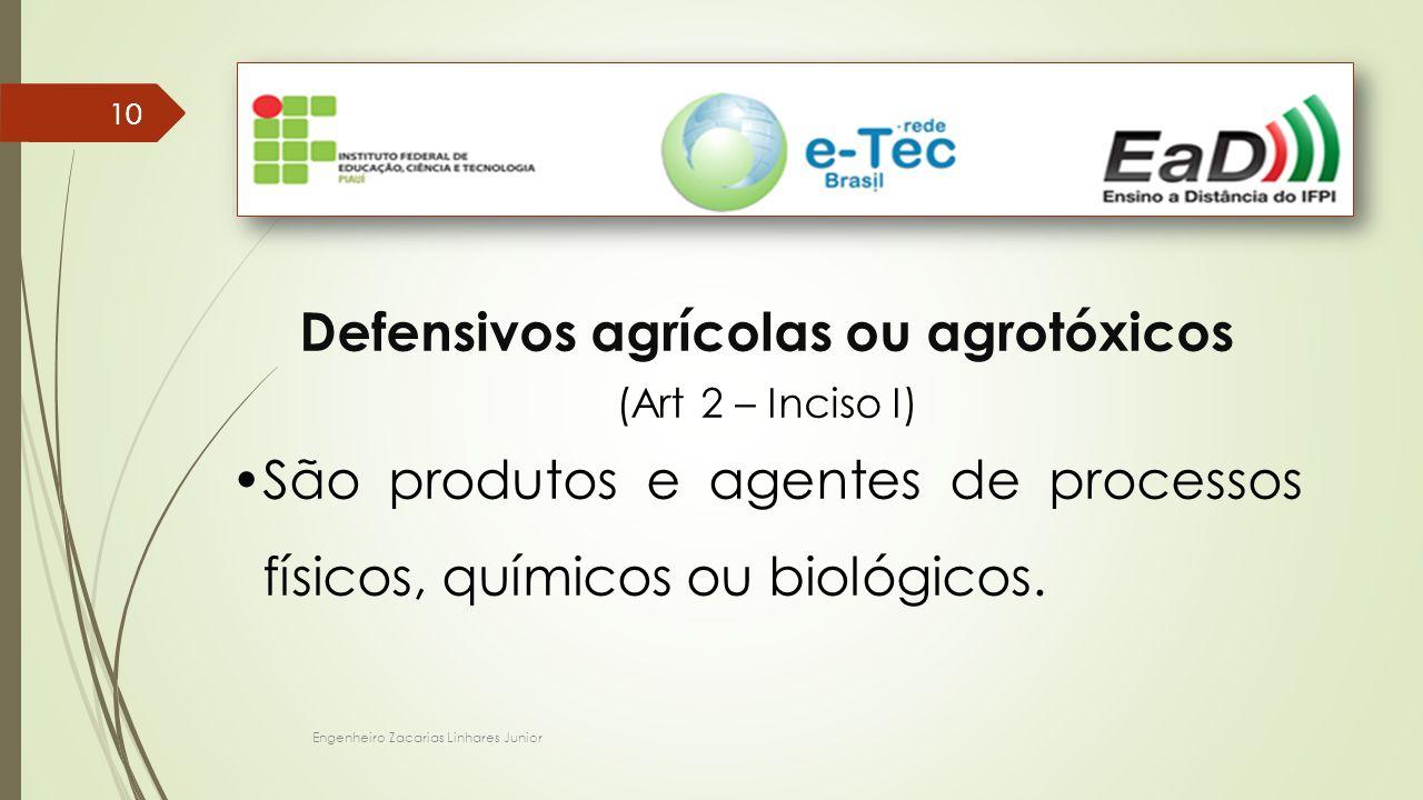 Engenheiro Zacarias Linhares Junior 10 Defensivos agrícolas ou agrotóxicos (Art 2 – Inciso I) São produtos e agentes de processos físicos, químicos ou biológicos.