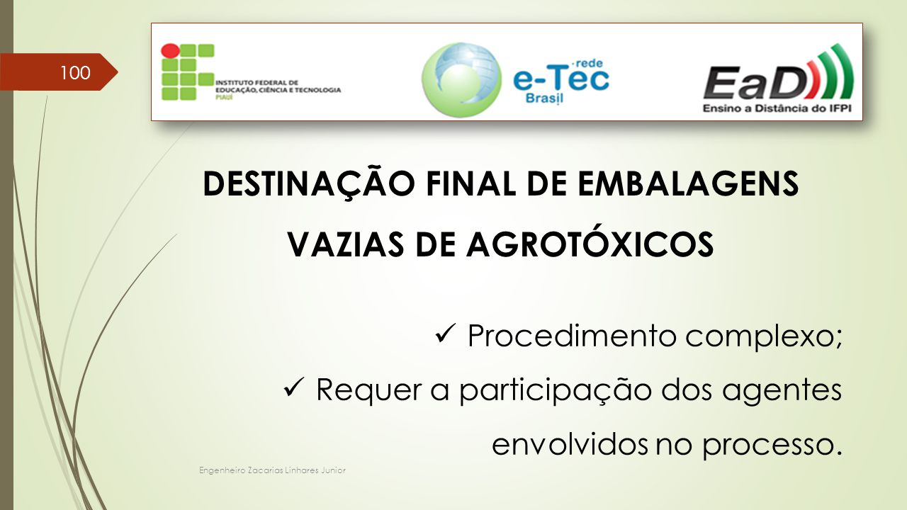 Engenheiro Zacarias Linhares Junior 100 DESTINAÇÃO FINAL DE EMBALAGENS VAZIAS DE AGROTÓXICOS Procedimento complexo; Requer a participação dos agentes envolvidos no processo.