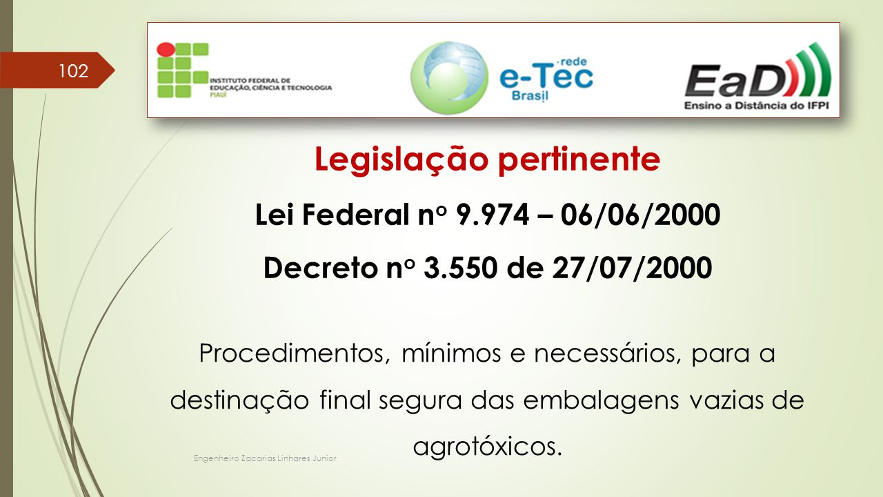 Engenheiro Zacarias Linhares Junior 102 Legislação pertinente Lei Federal n o 9.974 – 06/06/2000 Decreto n o 3.550 de 27/07/2000 Procedimentos, mínimos e necessários, para a destinação final segura das embalagens vazias de agrotóxicos.
