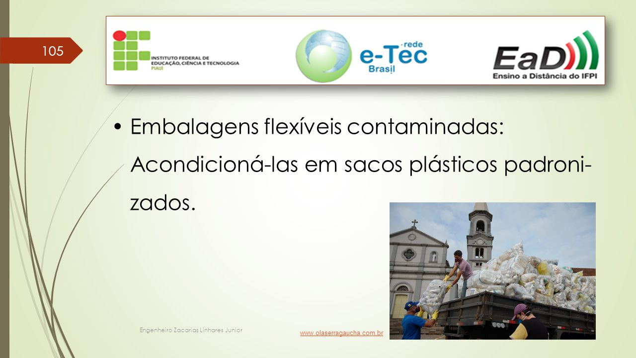 Engenheiro Zacarias Linhares Junior 105 Embalagens flexíveis contaminadas: Acondicioná-las em sacos plásticos padroni- zados. www.olaserragaucha.com.b