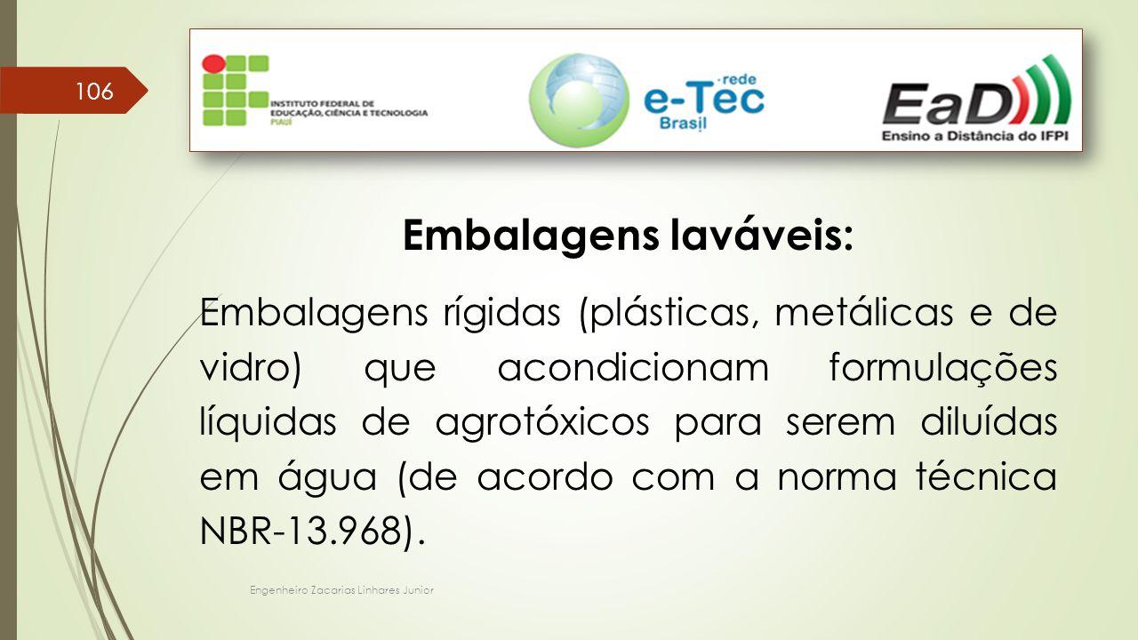 Engenheiro Zacarias Linhares Junior 106 Embalagens laváveis: Embalagens rígidas (plásticas, metálicas e de vidro) que acondicionam formulações líquidas de agrotóxicos para serem diluídas em água (de acordo com a norma técnica NBR-13.968).