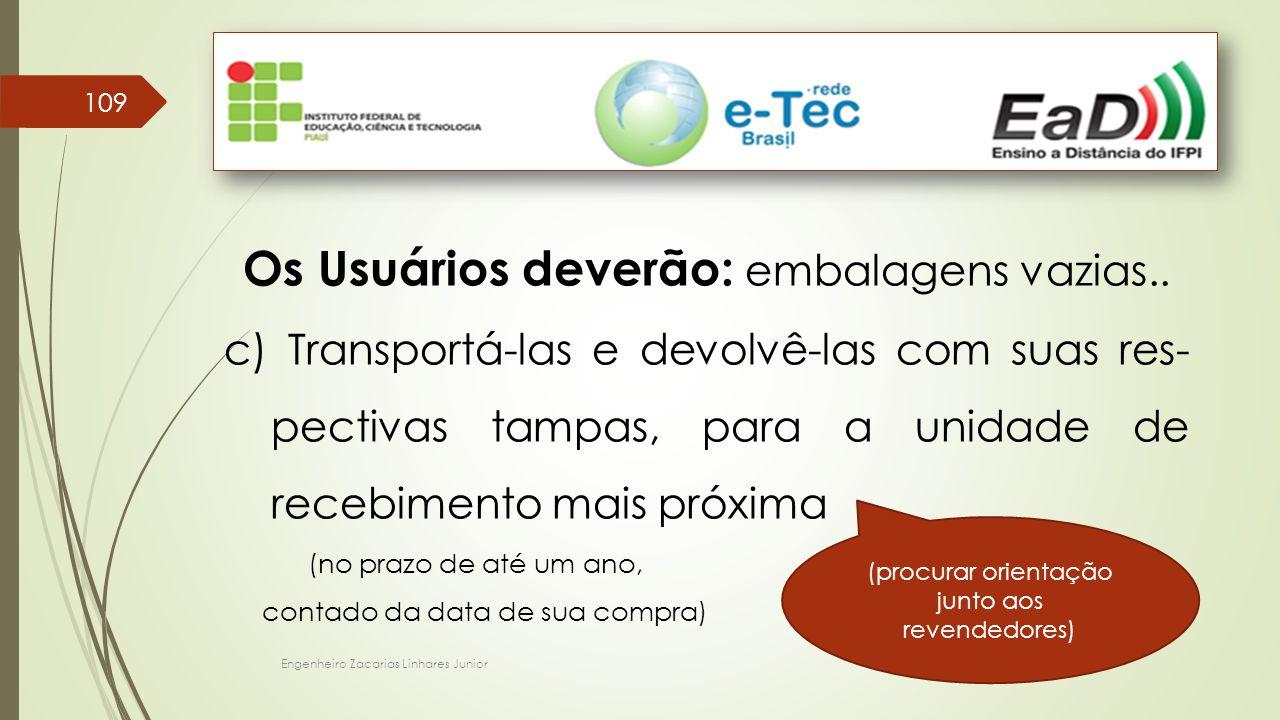 Engenheiro Zacarias Linhares Junior 109 Os Usuários deverão: embalagens vazias.. c) Transportá-las e devolvê-las com suas res- pectivas tampas, para a