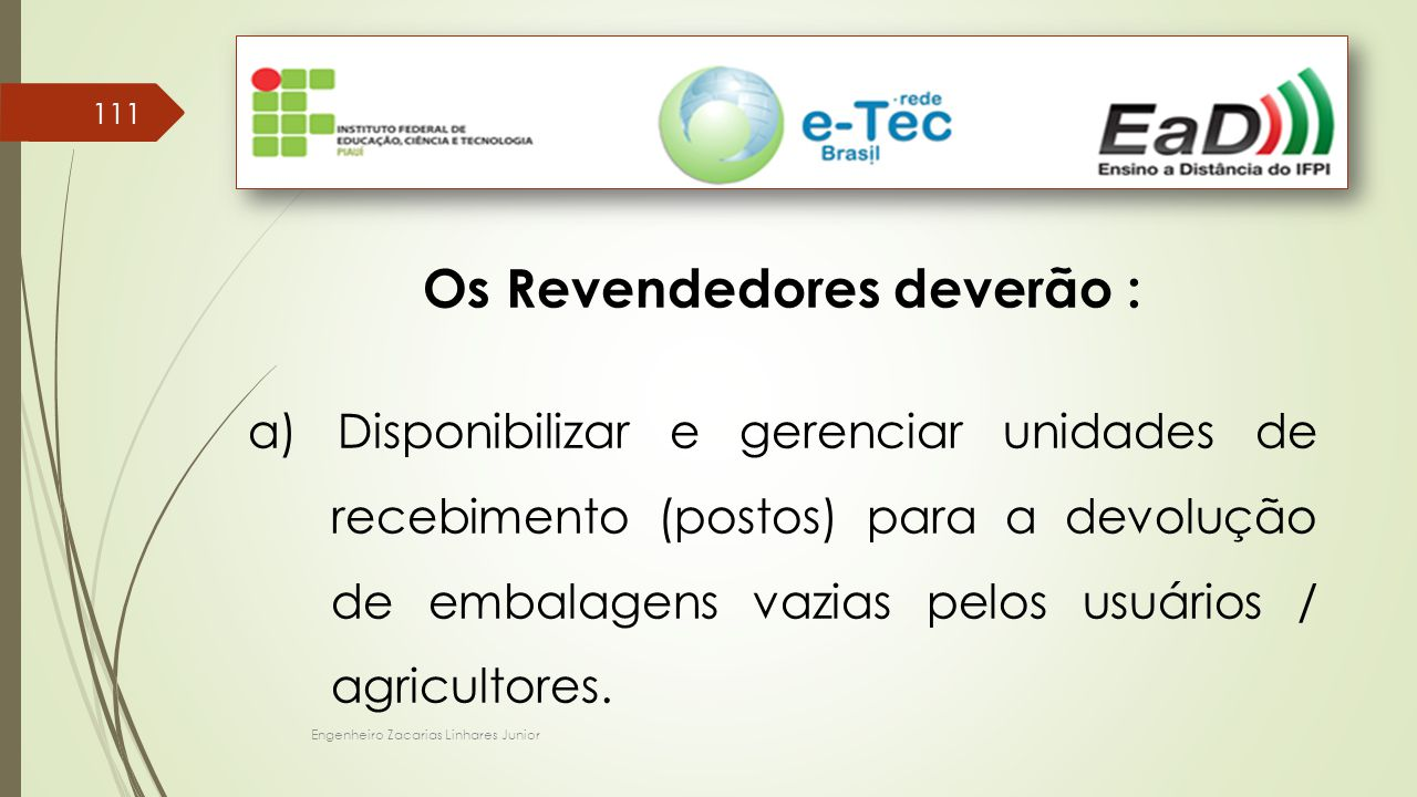 Engenheiro Zacarias Linhares Junior 111 Os Revendedores deverão : a) Disponibilizar e gerenciar unidades de recebimento (postos) para a devolução de embalagens vazias pelos usuários / agricultores.