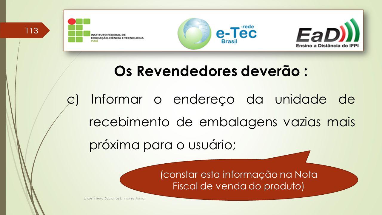 Engenheiro Zacarias Linhares Junior 113 Os Revendedores deverão : c) Informar o endereço da unidade de recebimento de embalagens vazias mais próxima para o usuário; (constar esta informação na Nota Fiscal de venda do produto)