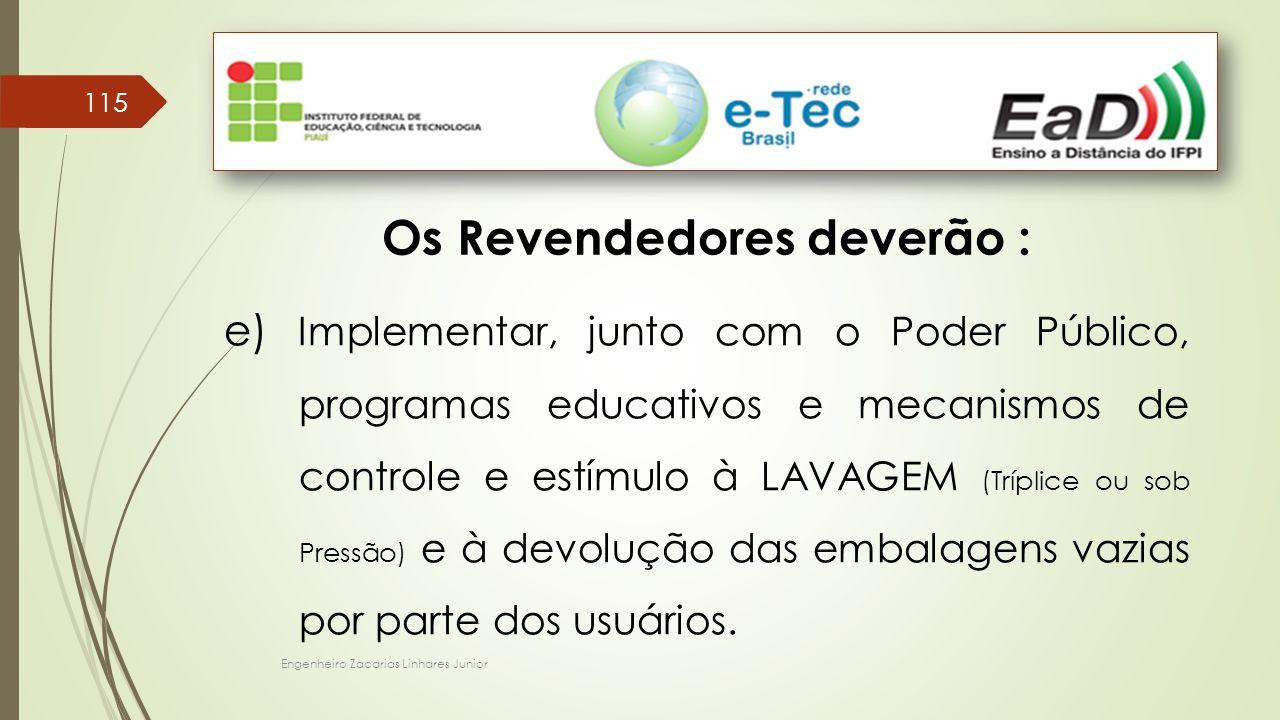 Engenheiro Zacarias Linhares Junior 115 Os Revendedores deverão : e) Implementar, junto com o Poder Público, programas educativos e mecanismos de controle e estímulo à LAVAGEM (Tríplice ou sob Pressão) e à devolução das embalagens vazias por parte dos usuários.