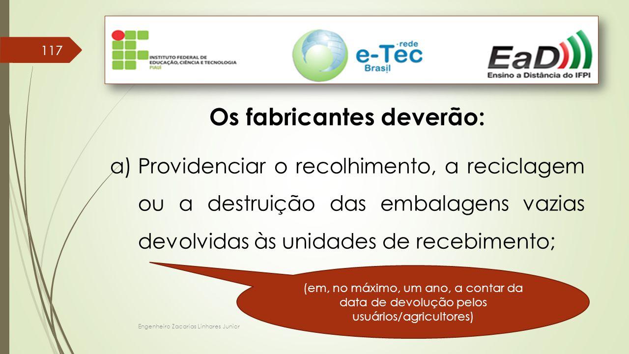 Engenheiro Zacarias Linhares Junior 117 Os fabricantes deverão: a)Providenciar o recolhimento, a reciclagem ou a destruição das embalagens vazias devolvidas às unidades de recebimento; (em, no máximo, um ano, a contar da data de devolução pelos usuários/agricultores)