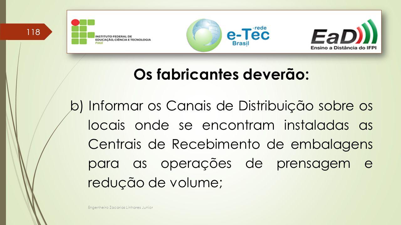 Engenheiro Zacarias Linhares Junior 118 Os fabricantes deverão: b) Informar os Canais de Distribuição sobre os locais onde se encontram instaladas as Centrais de Recebimento de embalagens para as operações de prensagem e redução de volume;