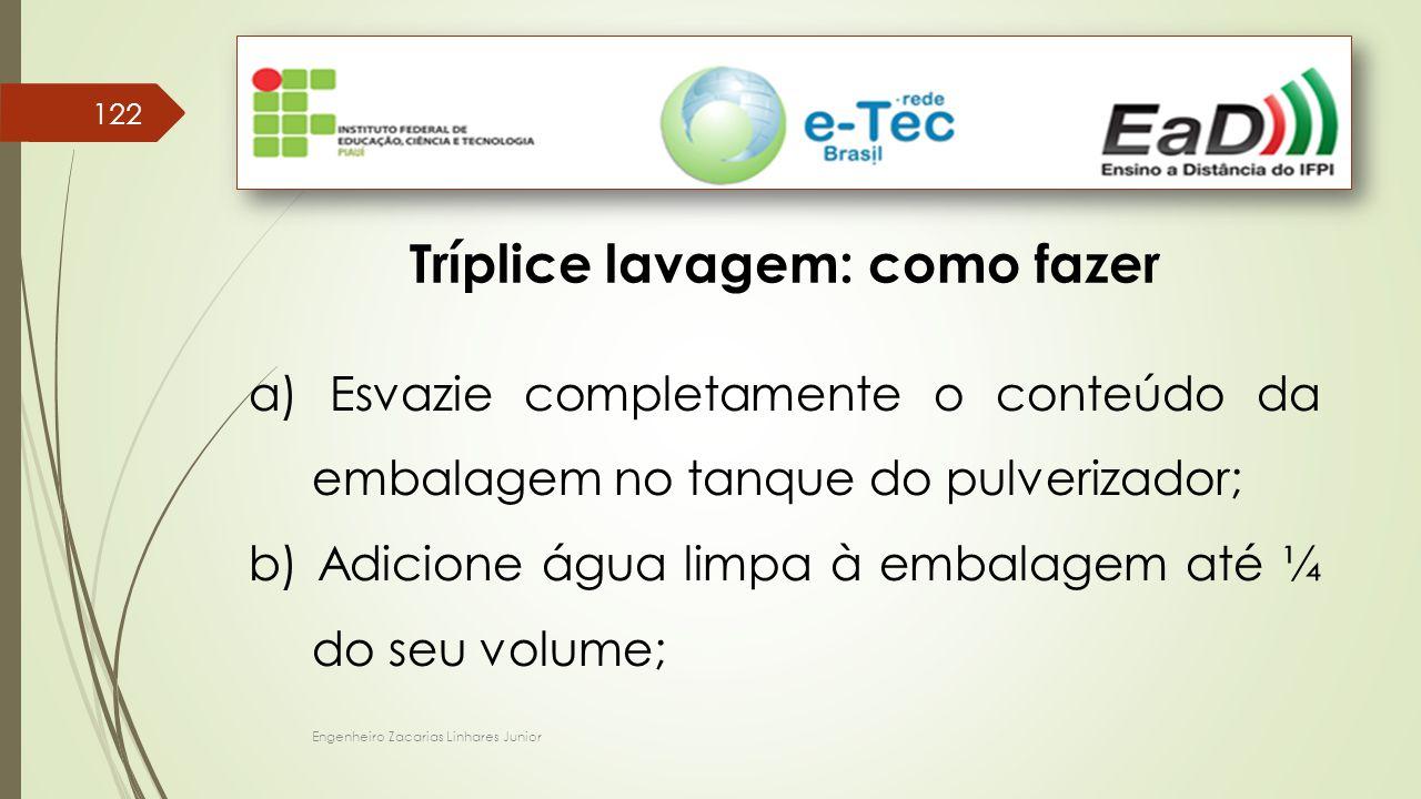 Engenheiro Zacarias Linhares Junior 122 Tríplice lavagem: como fazer a) Esvazie completamente o conteúdo da embalagem no tanque do pulverizador; b) Adicione água limpa à embalagem até ¼ do seu volume;