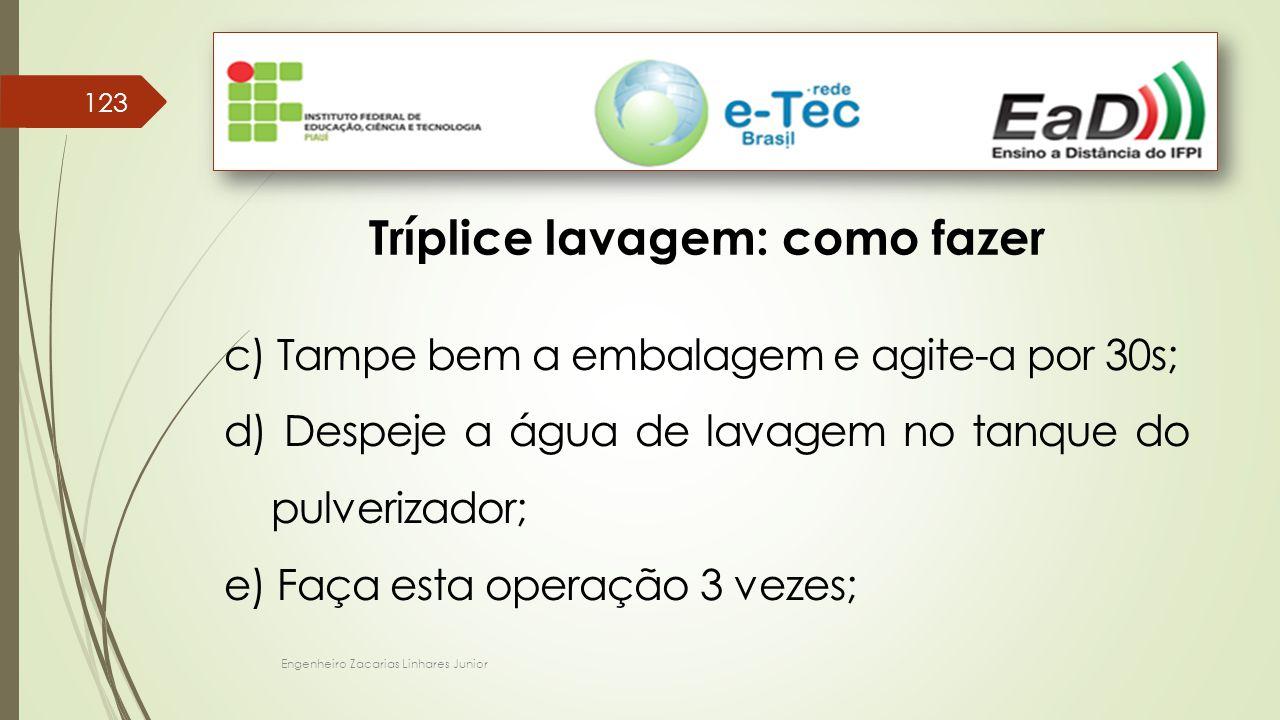 Engenheiro Zacarias Linhares Junior 123 Tríplice lavagem: como fazer c) Tampe bem a embalagem e agite-a por 30s; d) Despeje a água de lavagem no tanqu