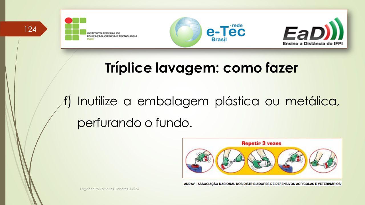 Engenheiro Zacarias Linhares Junior 124 Tríplice lavagem: como fazer f) Inutilize a embalagem plástica ou metálica, perfurando o fundo.