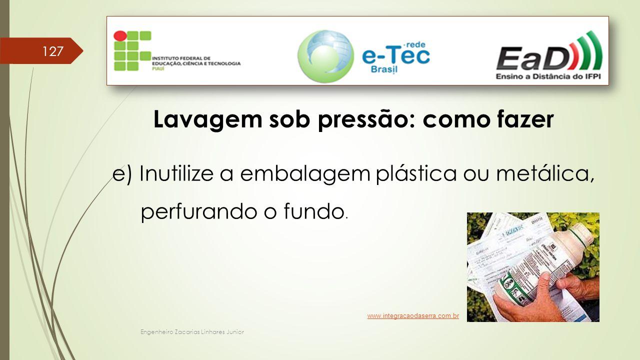 Engenheiro Zacarias Linhares Junior 127 Lavagem sob pressão: como fazer e) Inutilize a embalagem plástica ou metálica, perfurando o fundo. www.integra