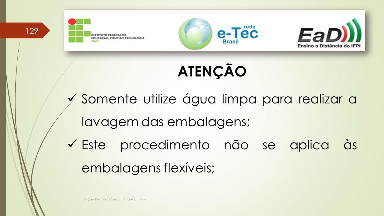 Engenheiro Zacarias Linhares Junior 129 ATENÇÃO Somente utilize água limpa para realizar a lavagem das embalagens; Este procedimento não se aplica às embalagens flexíveis;