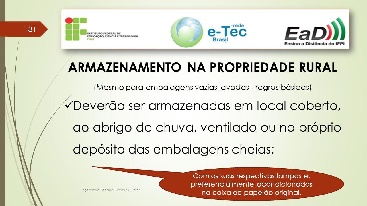 Engenheiro Zacarias Linhares Junior 131 ARMAZENAMENTO NA PROPRIEDADE RURAL (Mesmo para embalagens vazias lavadas - regras básicas) Deverão ser armazen