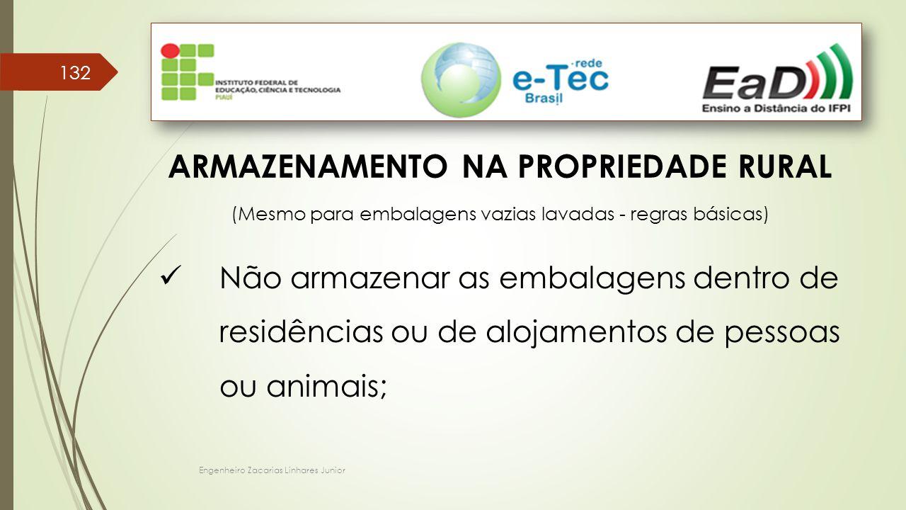 Engenheiro Zacarias Linhares Junior 132 ARMAZENAMENTO NA PROPRIEDADE RURAL (Mesmo para embalagens vazias lavadas - regras básicas) Não armazenar as embalagens dentro de residências ou de alojamentos de pessoas ou animais;