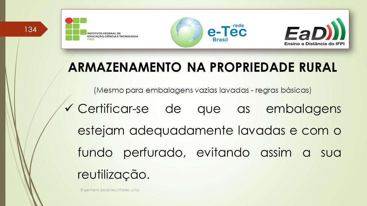 Engenheiro Zacarias Linhares Junior 134 ARMAZENAMENTO NA PROPRIEDADE RURAL (Mesmo para embalagens vazias lavadas - regras básicas) Certificar-se de qu