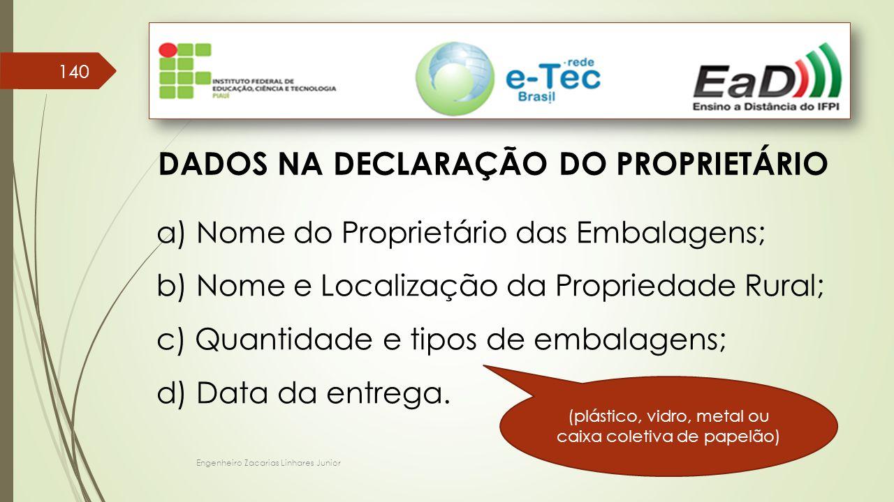 Engenheiro Zacarias Linhares Junior 140 DADOS NA DECLARAÇÃO DO PROPRIETÁRIO a) Nome do Proprietário das Embalagens; b) Nome e Localização da Proprieda