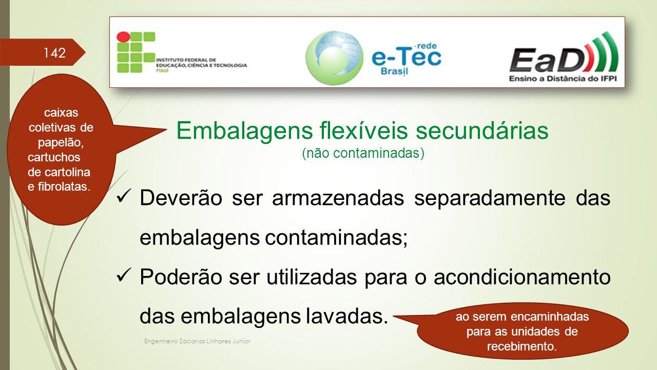 Engenheiro Zacarias Linhares Junior 142 Embalagens flexíveis secundárias (não contaminadas) Deverão ser armazenadas separadamente das embalagens contaminadas; Poderão ser utilizadas para o acondicionamento das embalagens lavadas.