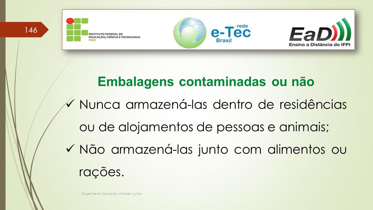 Engenheiro Zacarias Linhares Junior 146 Embalagens contaminadas ou não Nunca armazená-las dentro de residências ou de alojamentos de pessoas e animais; Não armazená-las junto com alimentos ou rações.