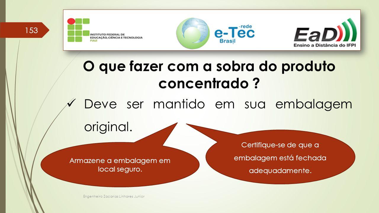 Engenheiro Zacarias Linhares Junior 153 O que fazer com a sobra do produto concentrado ? Deve ser mantido em sua embalagem original. Certifique-se de