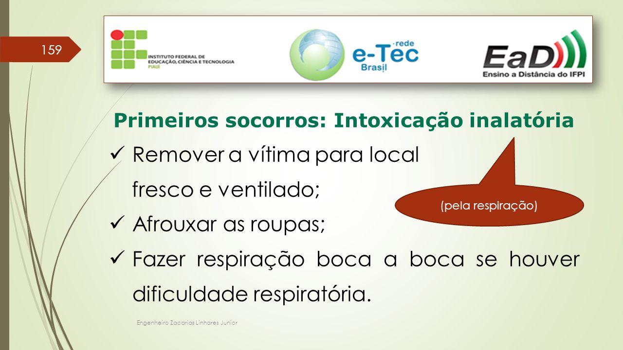Engenheiro Zacarias Linhares Junior 159 Primeiros socorros: Intoxicação inalatória Remover a vítima para local fresco e ventilado; Afrouxar as roupas;