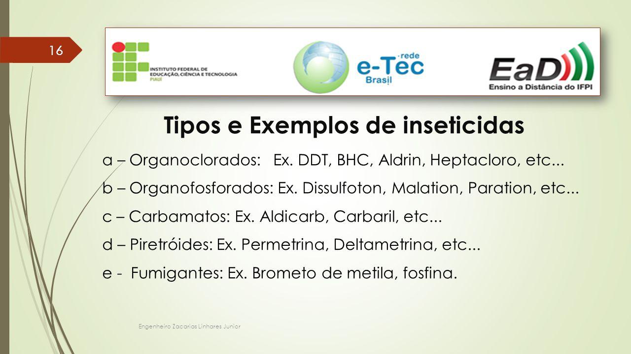 Engenheiro Zacarias Linhares Junior 16 Tipos e Exemplos de inseticidas a – Organoclorados: Ex. DDT, BHC, Aldrin, Heptacloro, etc... b – Organofosforad