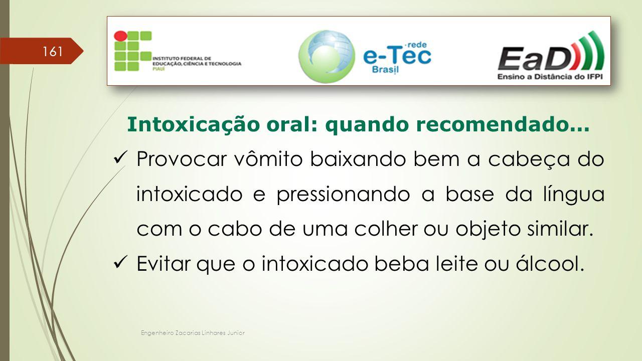 Engenheiro Zacarias Linhares Junior 161 Intoxicação oral: quando recomendado... Provocar vômito baixando bem a cabeça do intoxicado e pressionando a b