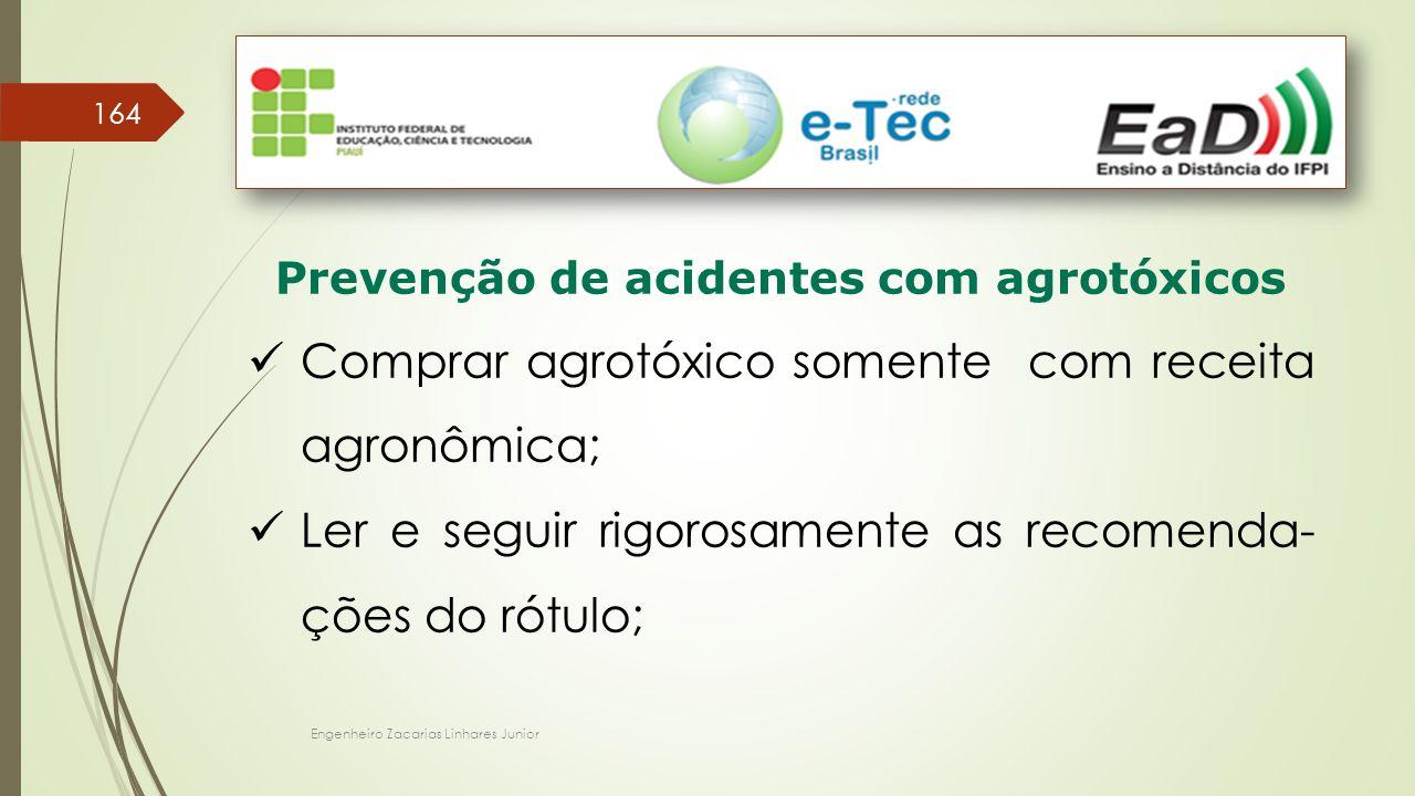 Engenheiro Zacarias Linhares Junior 164 Prevenção de acidentes com agrotóxicos Comprar agrotóxico somente com receita agronômica; Ler e seguir rigorosamente as recomenda- ções do rótulo;
