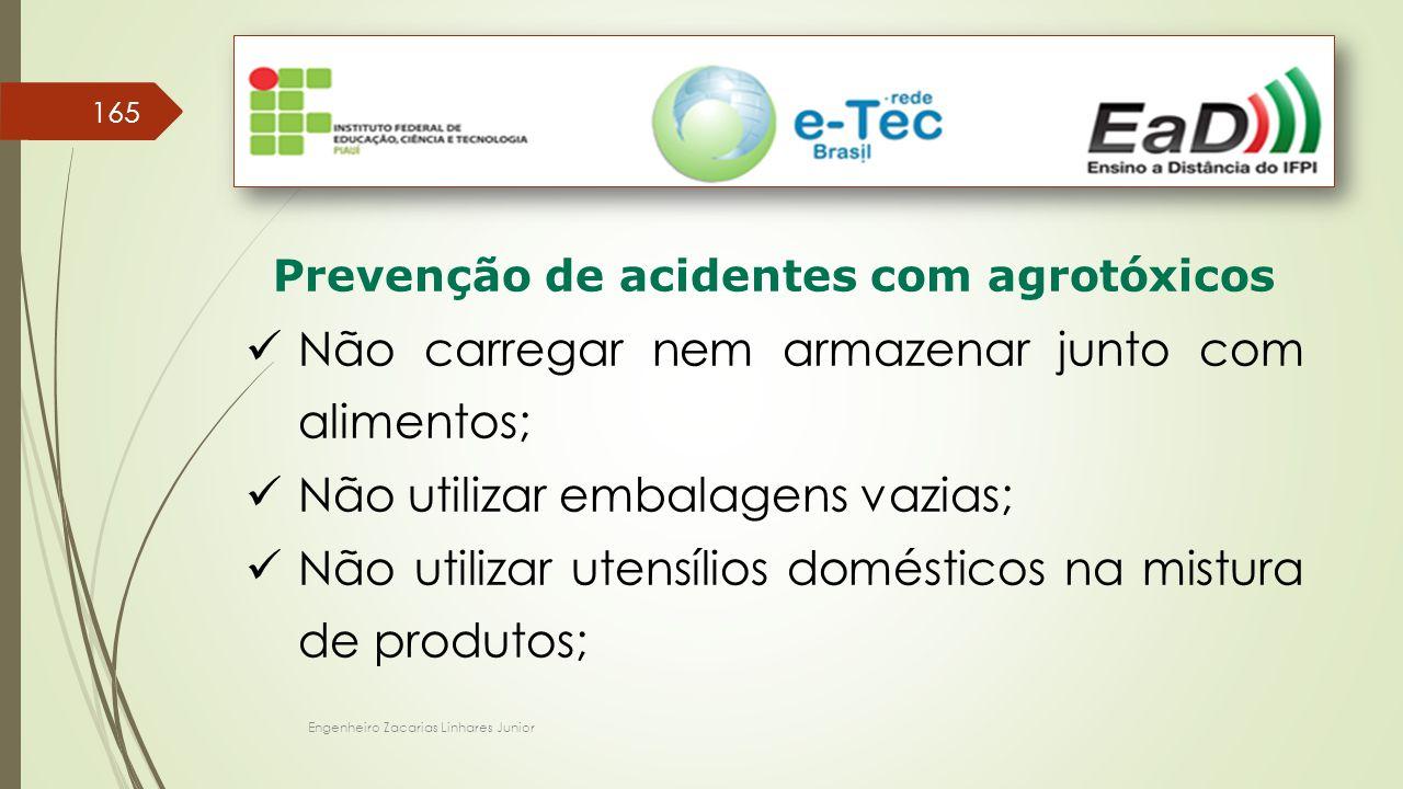 Engenheiro Zacarias Linhares Junior 165 Prevenção de acidentes com agrotóxicos Não carregar nem armazenar junto com alimentos; Não utilizar embalagens vazias; Não utilizar utensílios domésticos na mistura de produtos;
