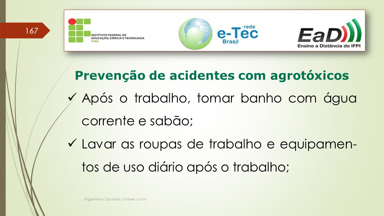 Engenheiro Zacarias Linhares Junior 167 Prevenção de acidentes com agrotóxicos Após o trabalho, tomar banho com água corrente e sabão; Lavar as roupas