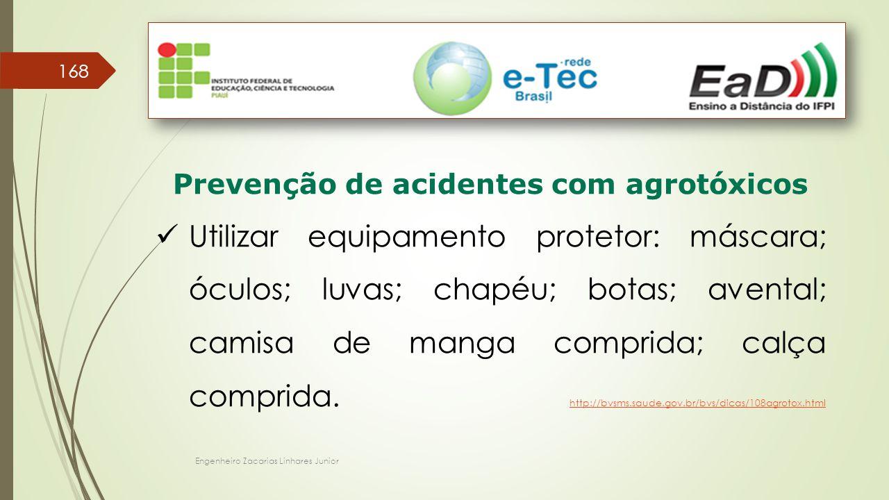 Engenheiro Zacarias Linhares Junior 168 Prevenção de acidentes com agrotóxicos Utilizar equipamento protetor: máscara; óculos; luvas; chapéu; botas; avental; camisa de manga comprida; calça comprida.