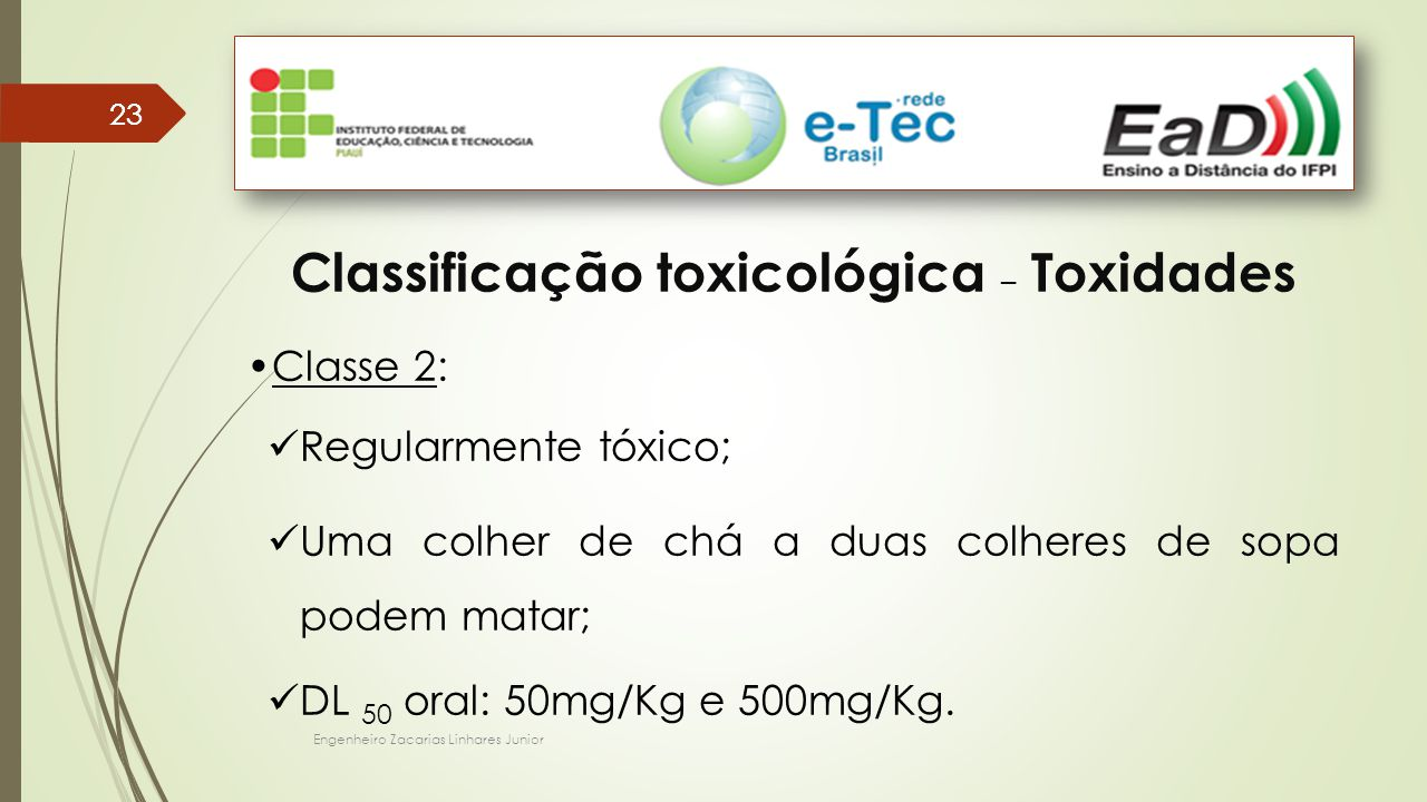Engenheiro Zacarias Linhares Junior 23 Classificação toxicológica – Toxidades Classe 2: Regularmente tóxico; Uma colher de chá a duas colheres de sopa podem matar; DL 50 oral: 50mg/Kg e 500mg/Kg.