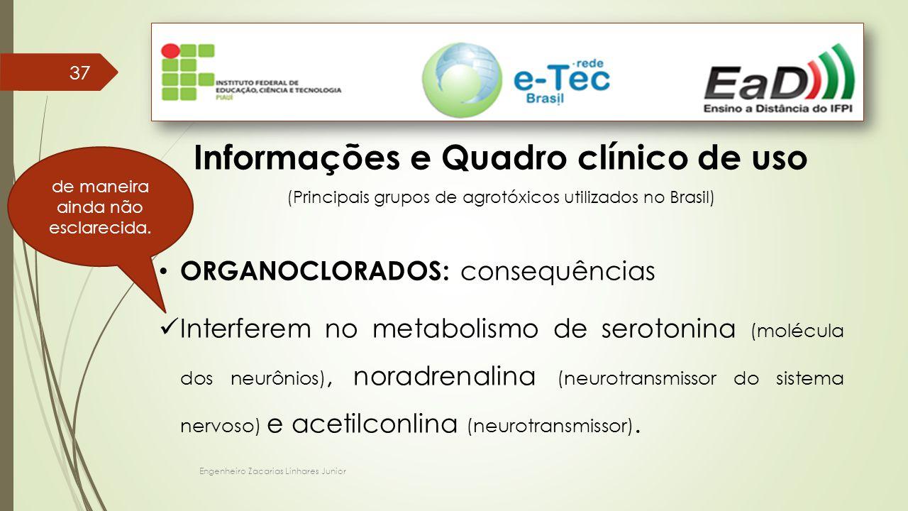 Engenheiro Zacarias Linhares Junior 37 Informações e Quadro clínico de uso (Principais grupos de agrotóxicos utilizados no Brasil) ORGANOCLORADOS: consequências Interferem no metabolismo de serotonina (molécula dos neurônios), noradrenalina (neurotransmissor do sistema nervoso) e acetilconlina (neurotransmissor).