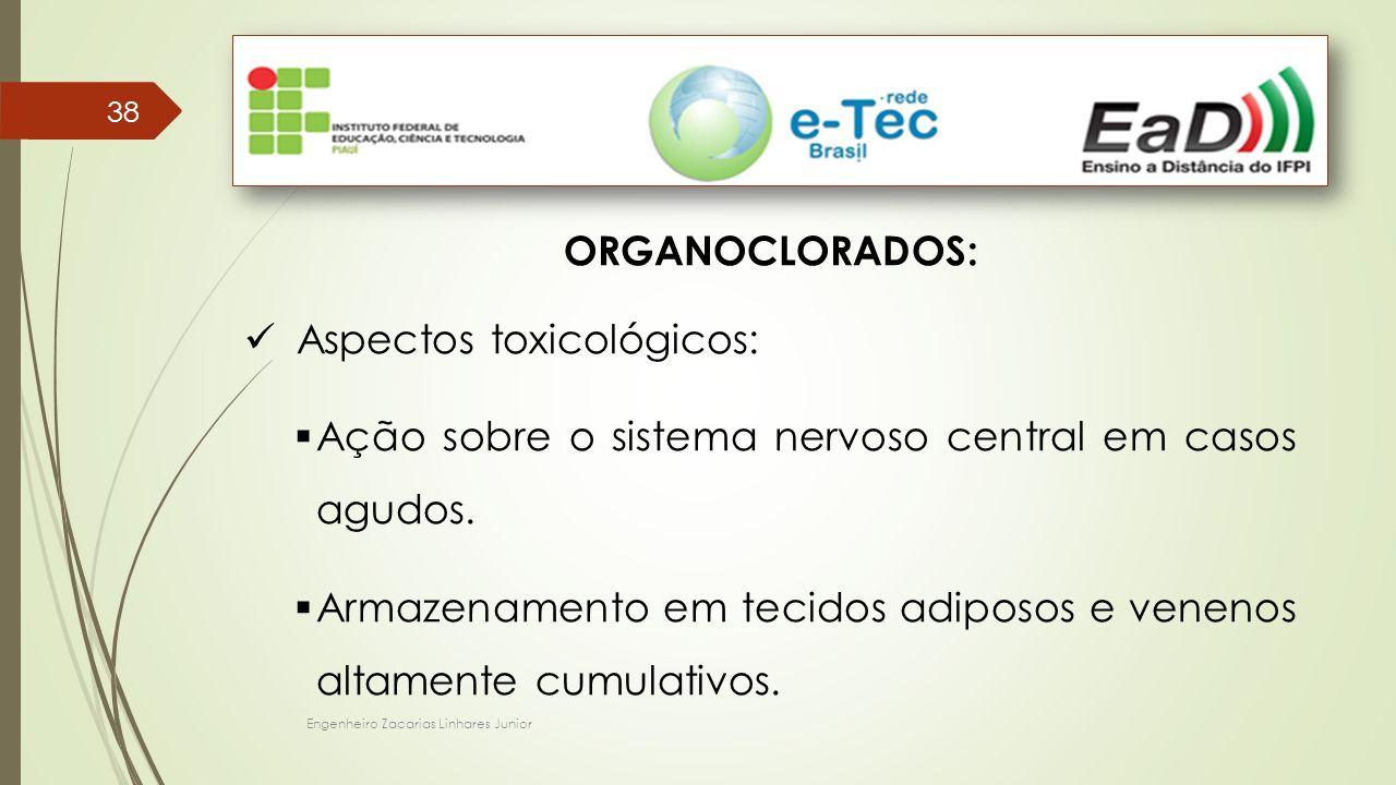 Engenheiro Zacarias Linhares Junior 38 ORGANOCLORADOS: Aspectos toxicológicos:  Ação sobre o sistema nervoso central em casos agudos.  Armazenamento