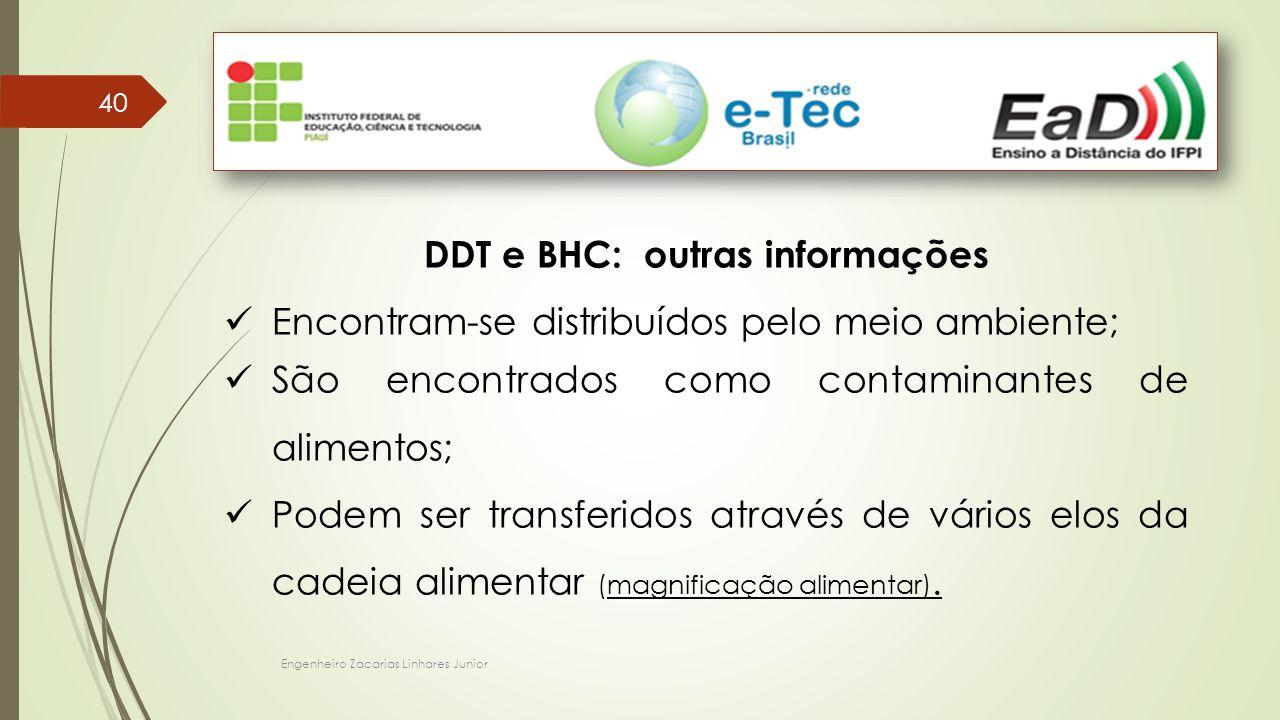 Engenheiro Zacarias Linhares Junior 40 DDT e BHC: outras informações Encontram-se distribuídos pelo meio ambiente; São encontrados como contaminantes de alimentos; Podem ser transferidos através de vários elos da cadeia alimentar (magnificação alimentar).
