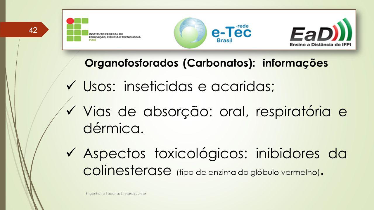Engenheiro Zacarias Linhares Junior 42 Organofosforados (Carbonatos): informações Usos: inseticidas e acaridas; Vias de absorção: oral, respiratória e dérmica.